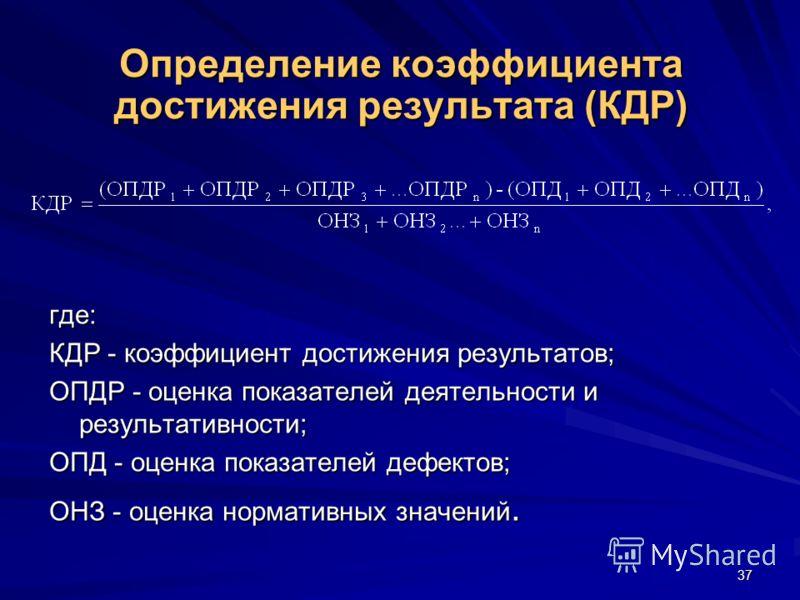 37 Определение коэффициента достижения результата (КДР) где: КДР - коэффициент достижения результатов; ОПДР - оценка показателей деятельности и результативности; ОПД - оценка показателей дефектов; ОНЗ - оценка нормативных значений.