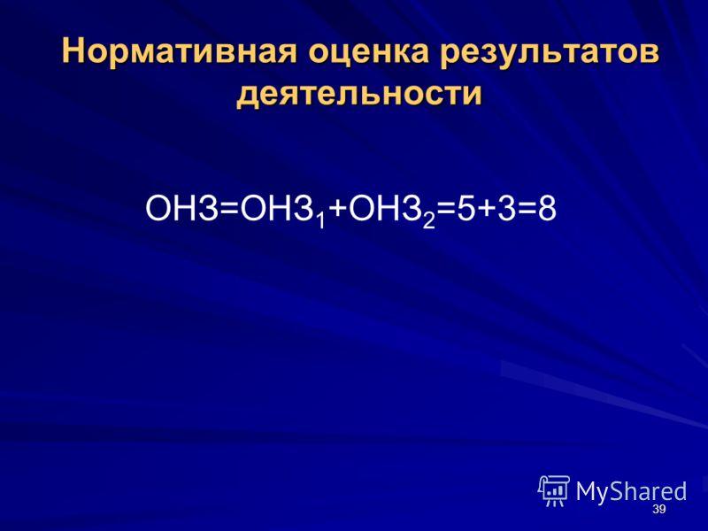39 Нормативная оценка результатов деятельности ОНЗ=ОНЗ 1 +ОНЗ 2 =5+3=8