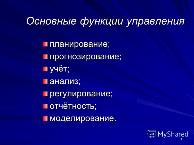 4 Основные функции управления планирование;прогнозирование;учёт;анализ;регулирование;отчётность;моделирование.