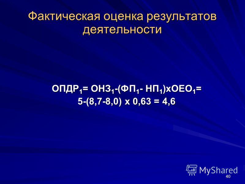 40 ОПДР 1 = ОНЗ 1 -(ФП 1 - НП 1 )хОЕО 1 = 5-(8,7-8,0) х 0,63 = 4,6 Фактическая оценка результатов деятельности