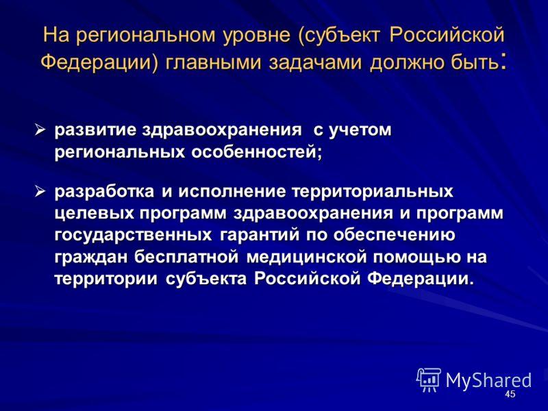 45 На региональном уровне (субъект Российской Федерации) главными задачами должно быть : развитие здравоохранения с учетом региональных особенностей; развитие здравоохранения с учетом региональных особенностей; разработка и исполнение территориальных