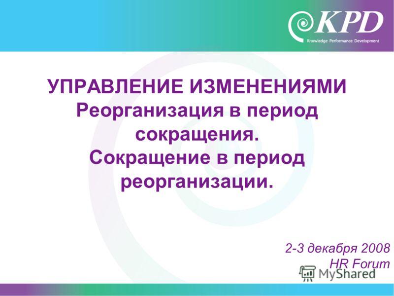 1 2-3 декабря 2008 HR Forum УПРАВЛЕНИЕ ИЗМЕНЕНИЯМИ Реорганизация в период сокращения. Сокращение в период реорганизации.
