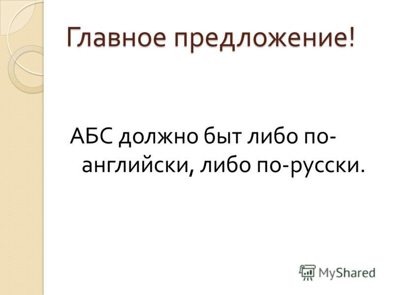 Главное предложение ! АБС должно быт либо по - английски, либо по - русски.