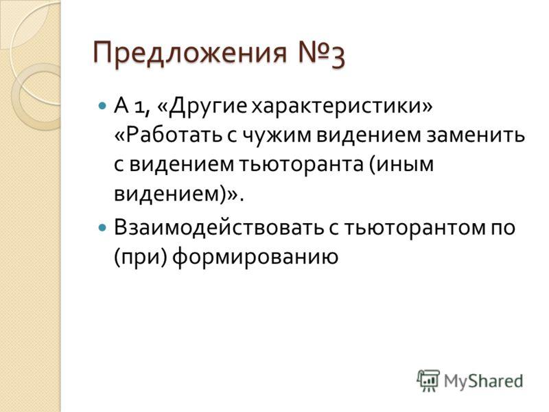 Предложения 3 А 1, « Другие характеристики » « Работать с чужим видением заменить с видением тьюторанта ( иным видением )». Взаимодействовать с тьюторантом по ( при ) формированию