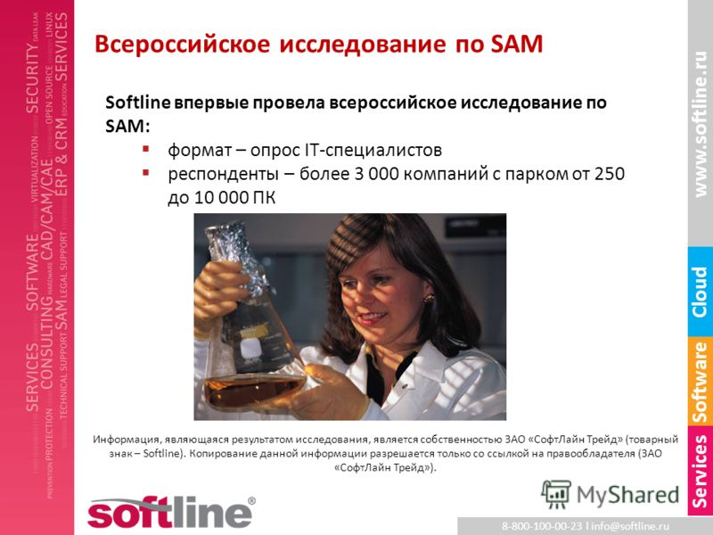 8-800-100-00-23 l info@softline.ru www.softline.ru Software Cloud Services Всероссийское исследование по SAM Softline впервые провела всероссийское исследование по SAM: формат – опрос IT-специалистов респонденты – более 3 000 компаний с парком от 250