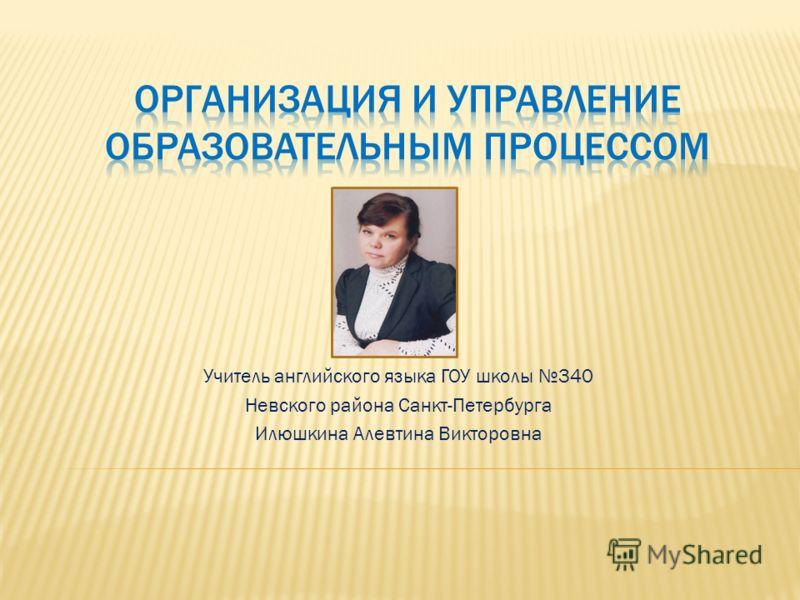 Учитель английского языка ГОУ школы 340 Невского района Санкт-Петербурга Илюшкина Алевтина Викторовна