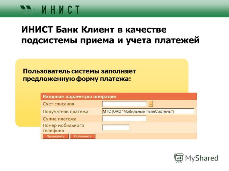 ИНИСТ Банк Клиент в качестве подсистемы приема и учета платежей Пользователь системы заполняет предложенную форму платежа: