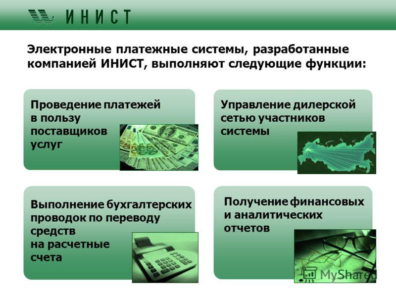 Электронные платежные системы, разработанные компанией ИНИСТ, выполняют следующие функции: Управление дилерской сетью участников системы Проведение платежей в пользу поставщиков услуг Получение финансовых и аналитических отчетов Выполнение бухгалтерс