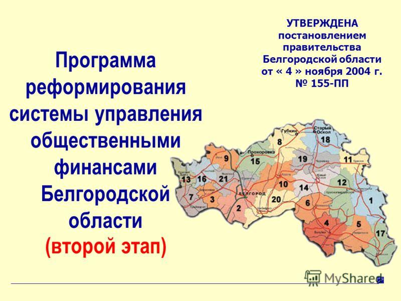 1 Программа реформирования системы управления общественными финансами Белгородской области УТВЕРЖДЕНА постановлением правительства Белгородской области от « 4 » ноября 2004 г. 155-ПП (второй этап)