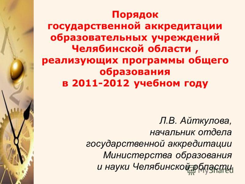 Порядок государственной аккредитации образовательных учреждений Челябинской области, реализующих программы общего образования в 2011-2012 учебном году Л.В. Айткулова, начальник отдела государственной аккредитации Министерства образования и науки Челя