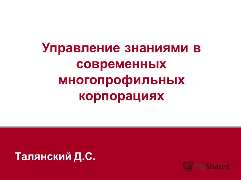 Управление знаниями в современных многопрофильных корпорациях Талянский Д.С.