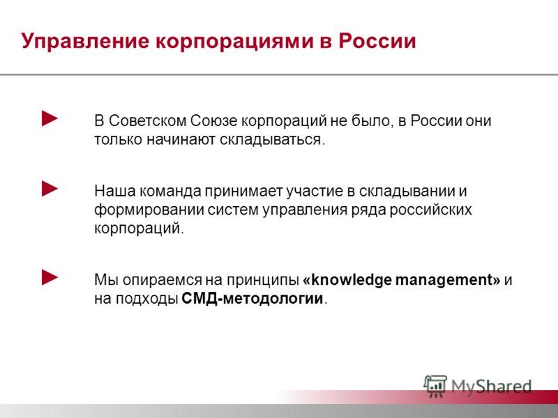 Управление корпорациями в России В Советском Союзе корпораций не было, в России они только начинают складываться. Наша команда принимает участие в складывании и формировании систем управления ряда российских корпораций. Мы опираемся на принципы «know