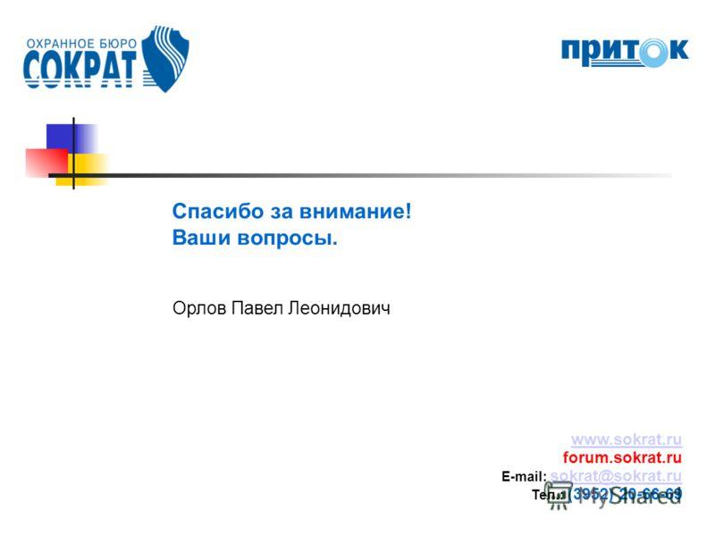 Спасибо за внимание! Ваши вопросы. Орлов Павел Леонидович www.sokrat.ru forum.sokrat.ru E-mail: sokrat@sokrat.ru sokrat@sokrat.ru Тел.: (3952) 20-66-69