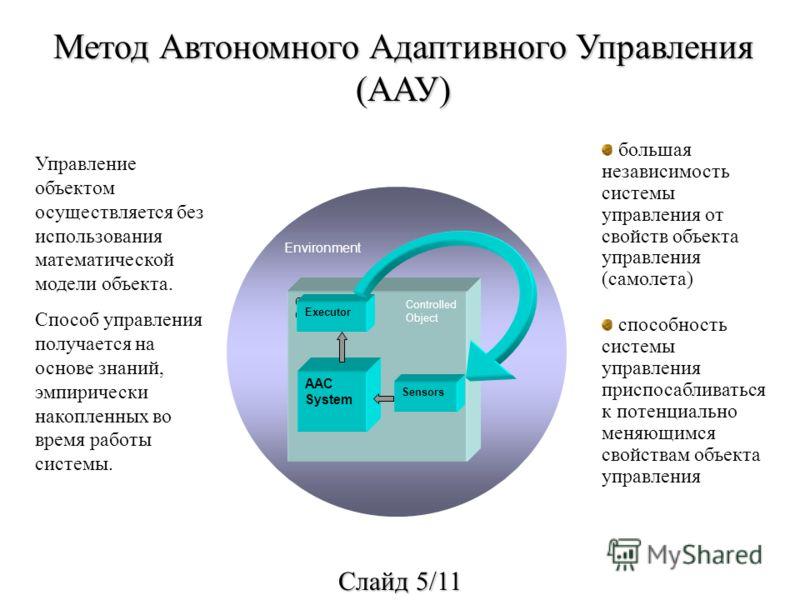 Метод Автономного Адаптивного Управления (ААУ) Управление объектом осуществляется без использования математической модели объекта. Способ управления получается на основе знаний, эмпирически накопленных во время работы системы. большая независимость с