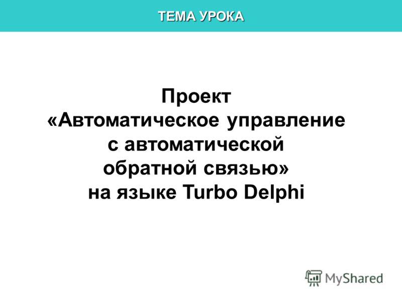 ТЕМА УРОКА Проект «Автоматическое управление с автоматической обратной связью» на языке Turbo Delphi