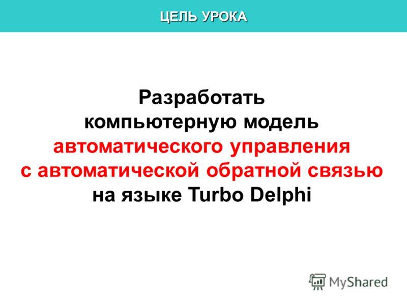 ЦЕЛЬ УРОКА Разработать компьютерную модель автоматического управления с автоматической обратной связью на языке Turbo Delphi