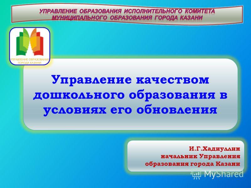 Управление качеством дошкольного образования в условиях его обновления И.Г.Хадиуллин начальник Управления образования города Казани