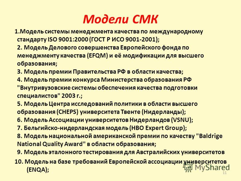 Модели СМК 1.Модель системы менеджмента качества по международному стандарту ISO 9001:2000 (ГОСТ Р ИСО 9001-2001); 2. Модель Делового совершенства Европейского фонда по менеджменту качества (EFQM) и её модификации для высшего образования; 3. Модель п
