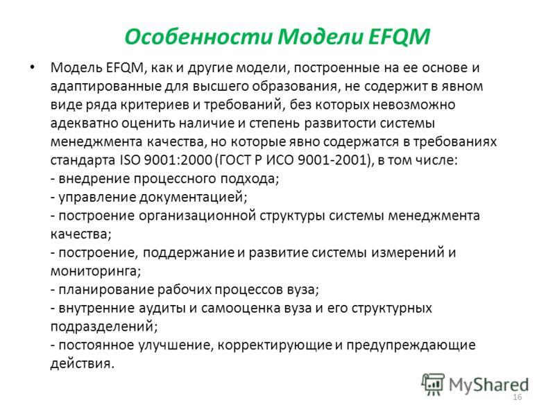 Особенности Модели EFQM Модель EFQM, как и другие модели, построенные на ее основе и адаптированные для высшего образования, не содержит в явном виде ряда критериев и требований, без которых невозможно адекватно оценить наличие и степень развитости с