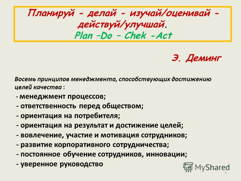 Планируй - делай - изучай/оценивай - действуй/улучшай. Plan –Do – Chek -Act Э. Деминг Восемь принципов менеджмента, способствующих достижению целей качества : - менеджмент процессов; - ответственность перед обществом; - ориентация на потребителя; - о