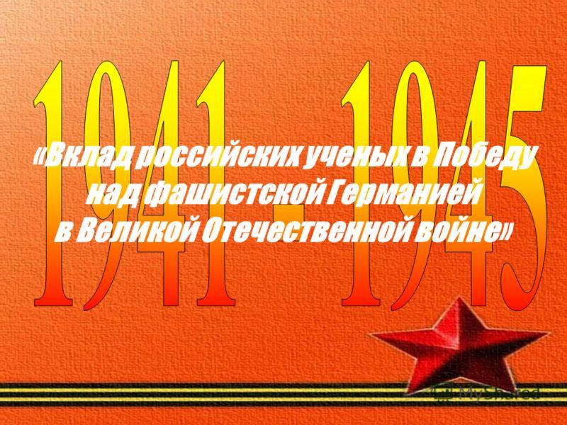 «Вклад российских ученых в Победу над фашистской Германией в Великой Отечественной войне»