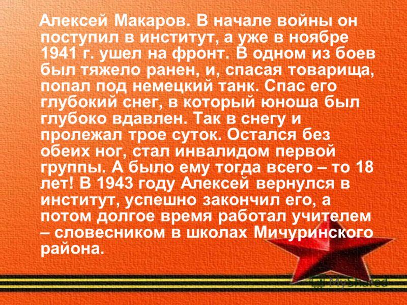 Алексей Макаров. В начале войны он поступил в институт, а уже в ноябре 1941 г. ушел на фронт. В одном из боев был тяжело ранен, и, спасая товарища, попал под немецкий танк. Спас его глубокий снег, в который юноша был глубоко вдавлен. Так в снегу и пр