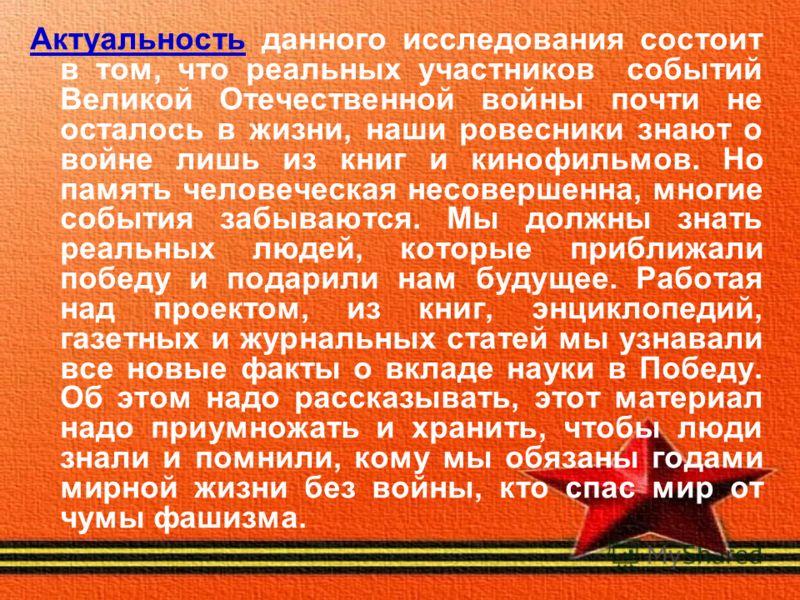 Актуальность данного исследования состоит в том, что реальных участников событий Великой Отечественной войны почти не осталось в жизни, наши ровесники знают о войне лишь из книг и кинофильмов. Но память человеческая несовершенна, многие события забыв