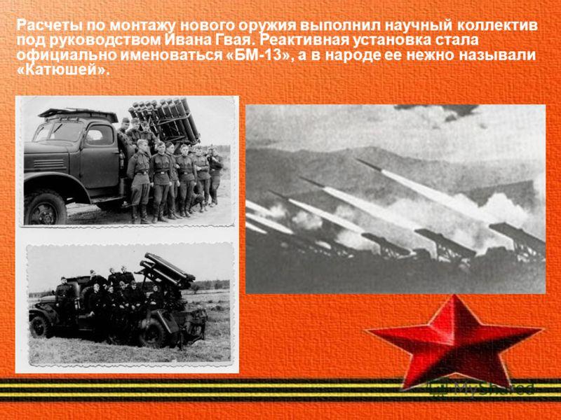Расчеты по монтажу нового оружия выполнил научный коллектив под руководством Ивана Гвая. Реактивная установка стала официально именоваться «БМ-13», а в народе ее нежно называли «Катюшей».