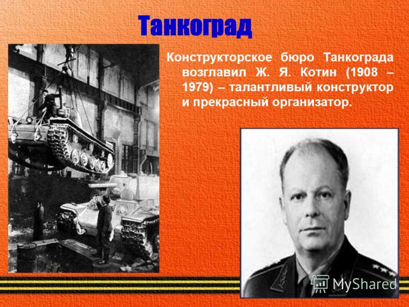 Танкоград Конструкторское бюро Танкограда возглавил Ж. Я. Котин (1908 – 1979) – талантливый конструктор и прекрасный организатор.