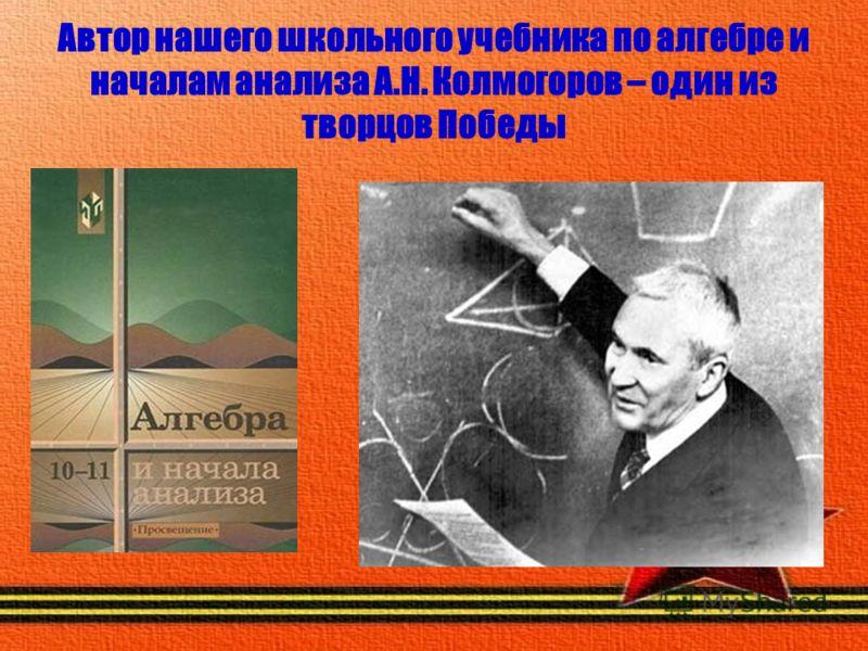 Автор нашего школьного учебника по алгебре и началам анализа А.Н. Колмогоров – один из творцов Победы