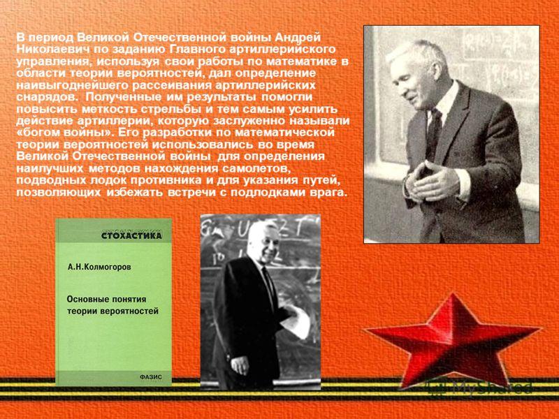 В период Великой Отечественной войны Андрей Николаевич по заданию Главного артиллерийского управления, используя свои работы по математике в области теории вероятностей, дал определение наивыгоднейшего рассеивания артиллерийских снарядов. Полученные