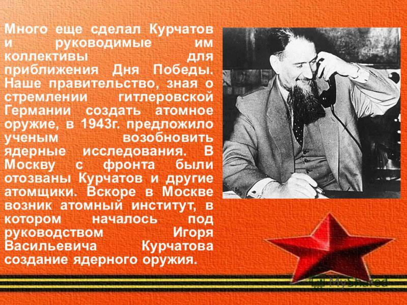 Много еще сделал Курчатов и руководимые им коллективы для приближения Дня Победы. Наше правительство, зная о стремлении гитлеровской Германии создать атомное оружие, в 1943г. предложило ученым возобновить ядерные исследования. В Москву с фронта были