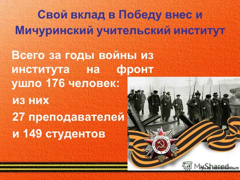 Свой вклад в Победу внес и Мичуринский учительский институт Всего за годы войны из института на фронт ушло 176 человек: из них 27 преподавателей и 149 студентов