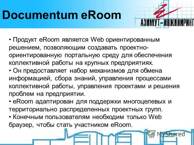 Documentum eRoom Продукт eRoom является Web ориентированным решением, позволяющим создавать проектно- ориентированную портальную среду для обеспечения коллективной работы на крупных предприятиях. Он предоставляет набор механизмов для обмена информаци