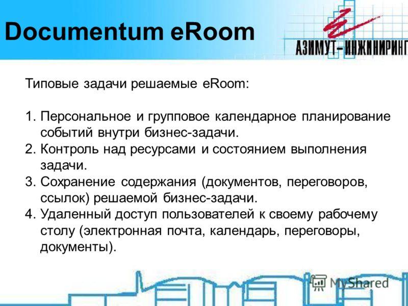 Documentum eRoom Типовые задачи решаемые eRoom: 1.Персональное и групповое календарное планирование событий внутри бизнес-задачи. 2.Контроль над ресурсами и состоянием выполнения задачи. 3.Сохранение содержания (документов, переговоров, ссылок) решае