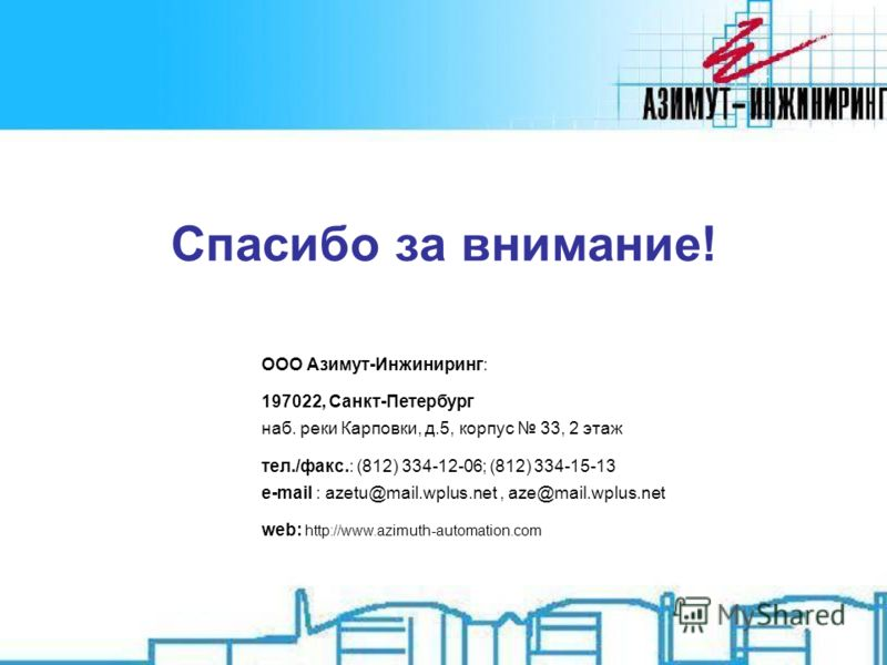 Спасибо за внимание! ООО Азимут-Инжиниринг: 197022, Санкт-Петербург наб. реки Карповки, д.5, корпус 33, 2 этаж тел./факс.: (812) 334-12-06; (812) 334-15-13 e-mail : azetu@mail.wplus.net, aze@mail.wplus.net web: http://www.azimuth-automation.com