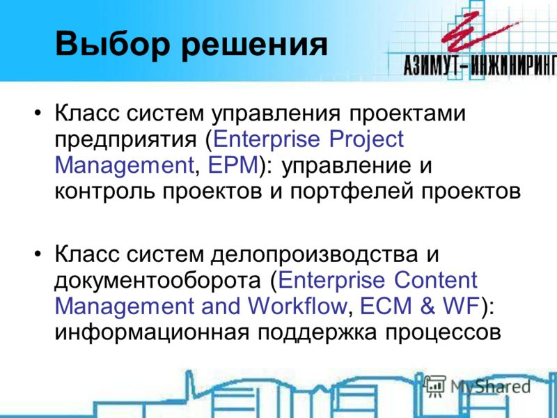 Выбор решения Класс систем управления проектами предприятия (Enterprise Project Management, EPM): управление и контроль проектов и портфелей проектов Класс систем делопроизводства и документооборота (Enterprise Content Management and Workflow, ECM &