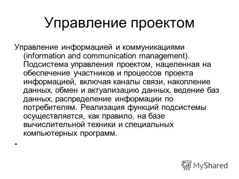 Управление проектом Управление информацией и коммуникациями (information and communication management). Подсистема управления проектом, нацеленная на обеспечение участников и процессов проекта информацией, включая каналы связи, накопление данных, обм
