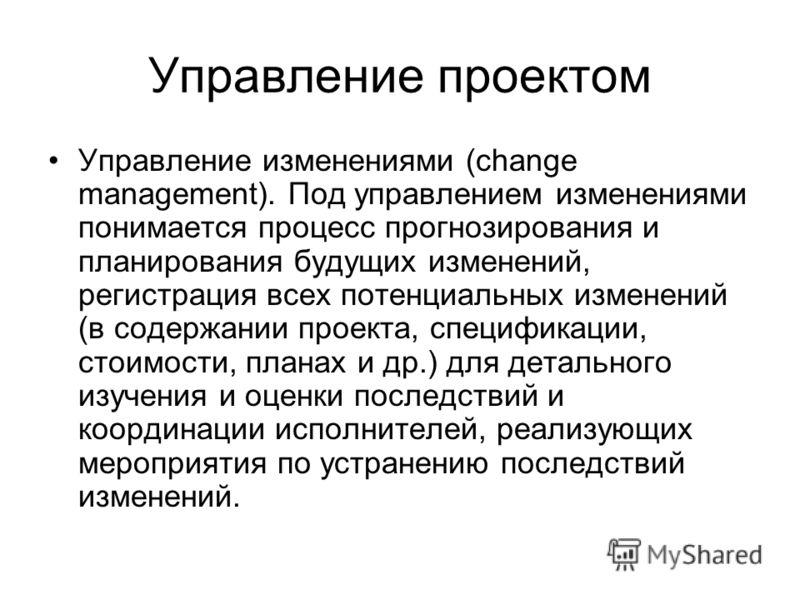 Управление проектом Управление изменениями (change management). Под управлением изменениями понимается процесс прогнозирования и планирования будущих изменений, регистрация всех потенциальных изменений (в содержании проекта, спецификации, стоимости,