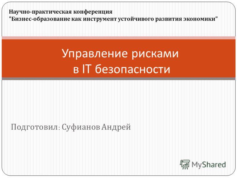 Подготовил : Суфианов Андрей Управление рисками в IT безопасности Научно-практическая конференция Бизнес-образование как инструмент устойчивого развития экономики