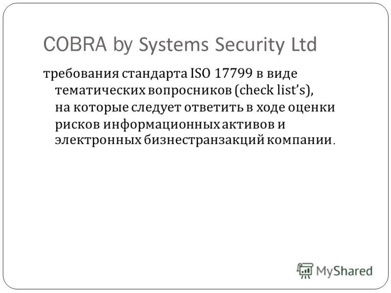 COBRA by Systems Security Ltd требования стандарта ISO 17799 в виде тематических вопросников (check lists), на которые следует ответить в ходе оценки рисков информационных активов и электронных бизнес  транзакций компании.