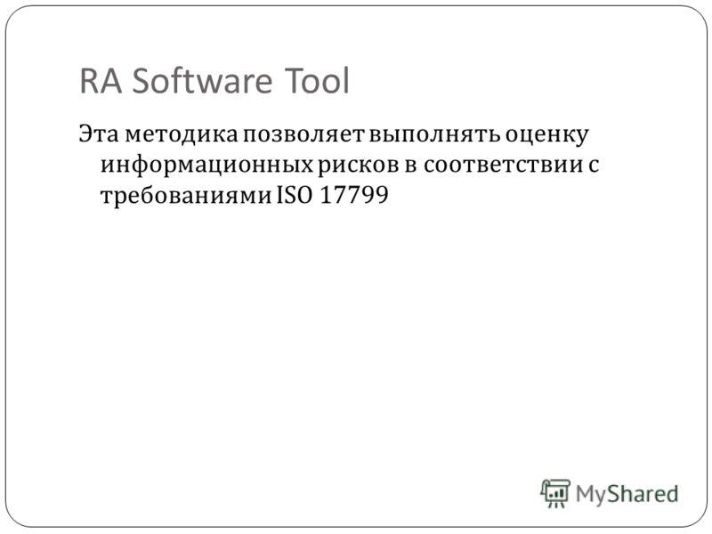 RA Software Tool Эта методика позволяет выполнять оценку информационных рисков в соответствии с требованиями ISO 17799