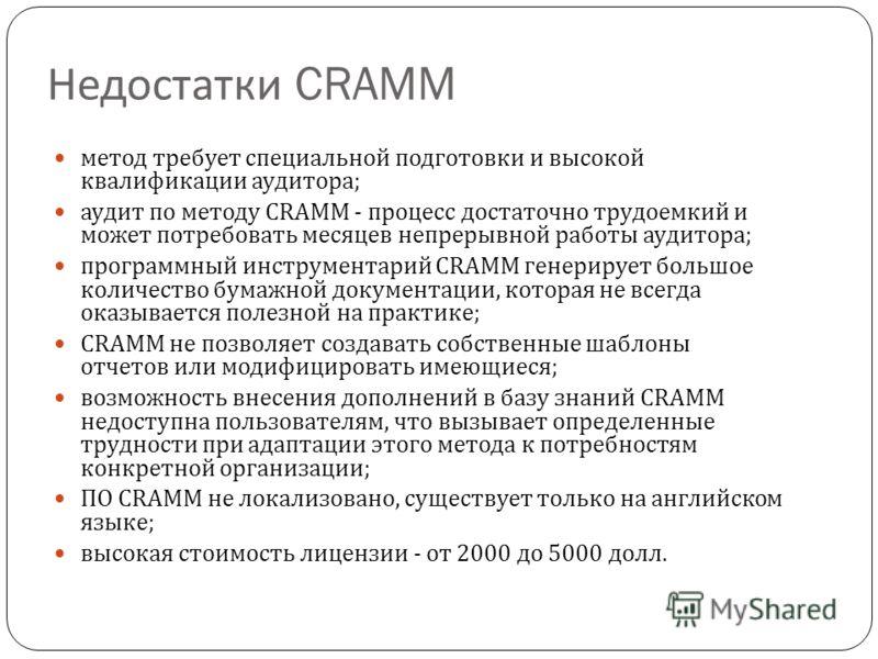 Недостатки CRAMM метод требует специальной подготовки и высокой квалификации аудитора ; аудит по методу CRAMM - процесс достаточно трудоемкий и может потребовать месяцев непрерывной работы аудитора ; программный инструментарий CRAMM генерирует большо