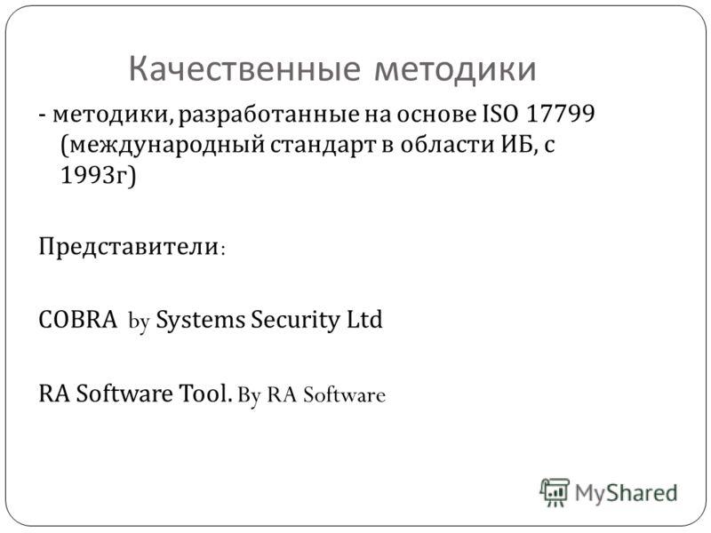 Качественные методики - методики, разработанные на основе ISO 17799 ( международный стандарт в области ИБ, с 1993 г ) Представители : COBRA by Systems Security Ltd RA Software Tool. By RA Software