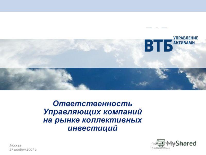 Ответственность Управляющих компаний на рынке коллективных инвестиций ЗАО «ВТБ Управление активами» Москва 27 ноября 2007 г.