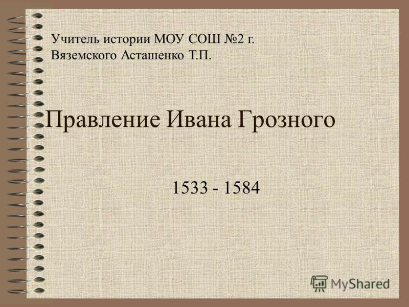 Правление Ивана Грозного 1533 - 1584 Учитель истории МОУ СОШ 2 г. Вяземского Асташенко Т.П.