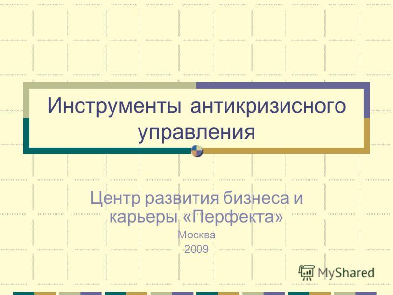 Инструменты антикризисного управления Центр развития бизнеса и карьеры «Перфекта» Москва 2009