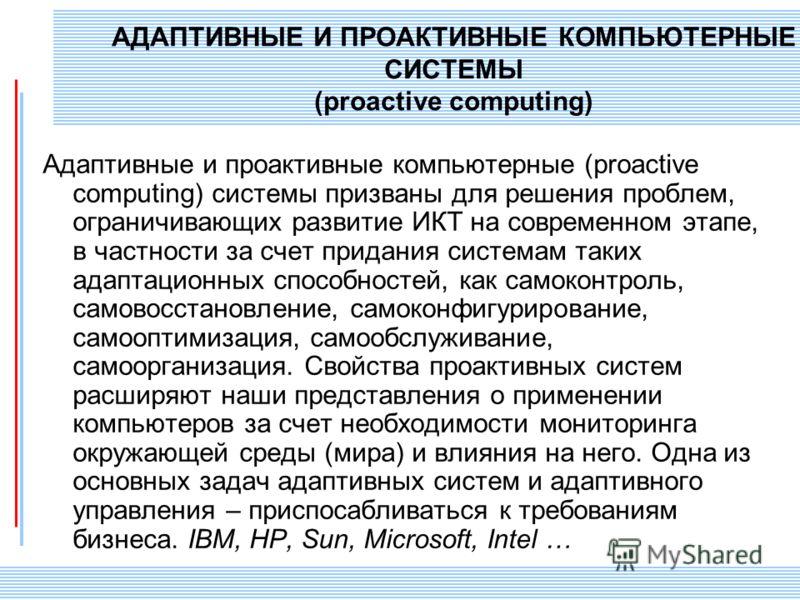 СПИИ РАН 18 АДАПТИВНЫЕ И ПРОАКТИВНЫЕ КОМПЬЮТЕРНЫЕ СИСТЕМЫ (proactive computing) Адаптивные и проактивные компьютерные (proactive computing) системы призваны для решения проблем, ограничивающих развитие ИКТ на современном этапе, в частности за счет пр