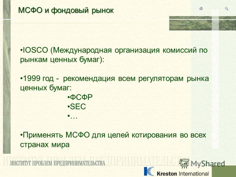 МСФО и фондовый рынок IOSCO (Международная организация комиссий по рынкам ценных бумаг): 1999 год - рекомендация всем регуляторам рынка ценных бумаг: ФСФР SEC … Применять МСФО для целей котирования во всех странах мира