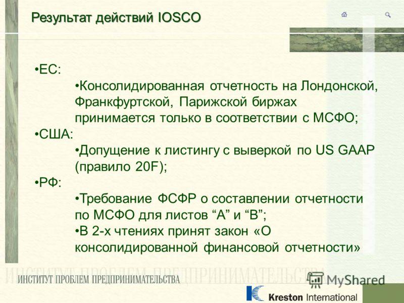 Результат действий IOSCO ЕС: Консолидированная отчетность на Лондонской, Франкфуртской, Парижской биржах принимается только в соответствии с МСФО; США: Допущение к листингу с выверкой по US GAAP (правило 20F); РФ: Требование ФСФР о составлении отчетн